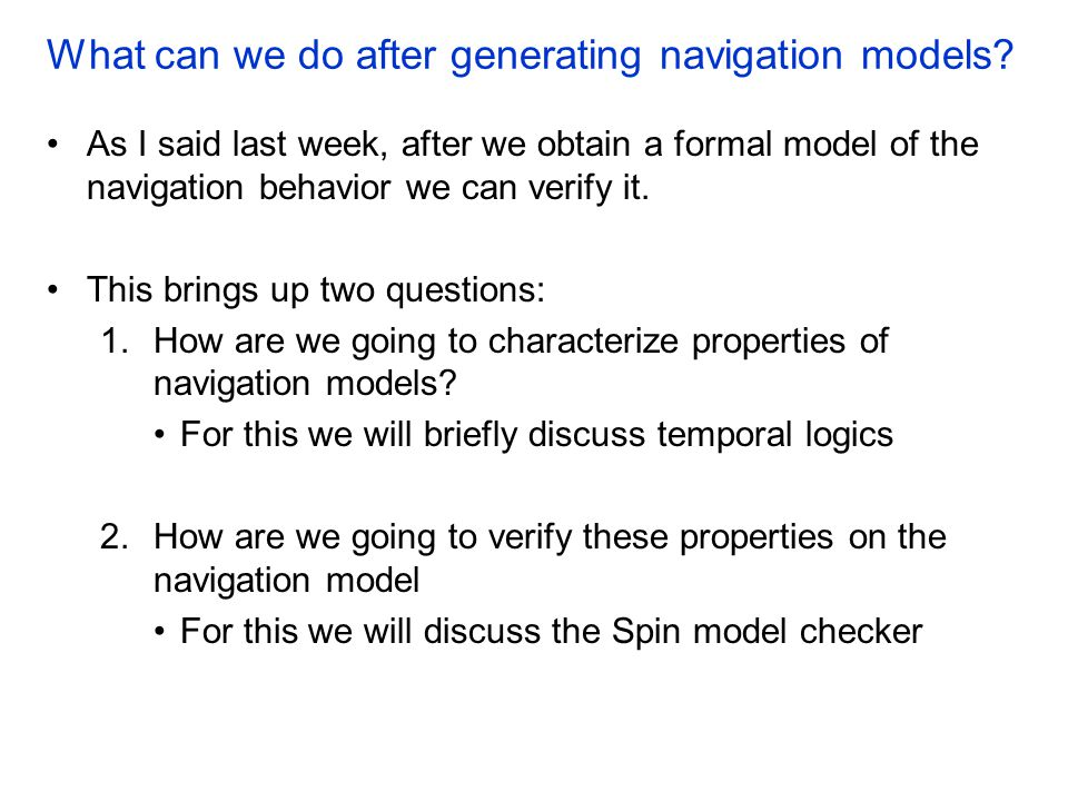 What can we do after generating navigation models? As I said last week, after we obtain a formal model of the navigation behavior we can verify it. Th