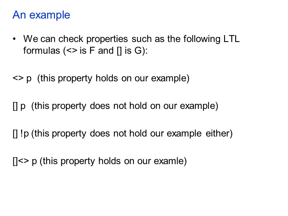 An example We can check properties such as the following LTL formulas (<> is F and [] is G): <> p (this property holds on our example) [] p (this prop