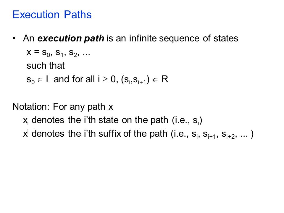 Execution Paths An execution path is an infinite sequence of states x = s 0, s 1, s 2,... such that s 0  I and for all i  0, (s i,s i+1 )  R Notati