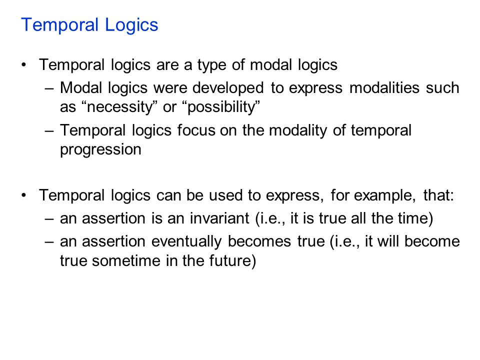 "Temporal Logics Temporal logics are a type of modal logics –Modal logics were developed to express modalities such as ""necessity"" or ""possibility"" –Te"