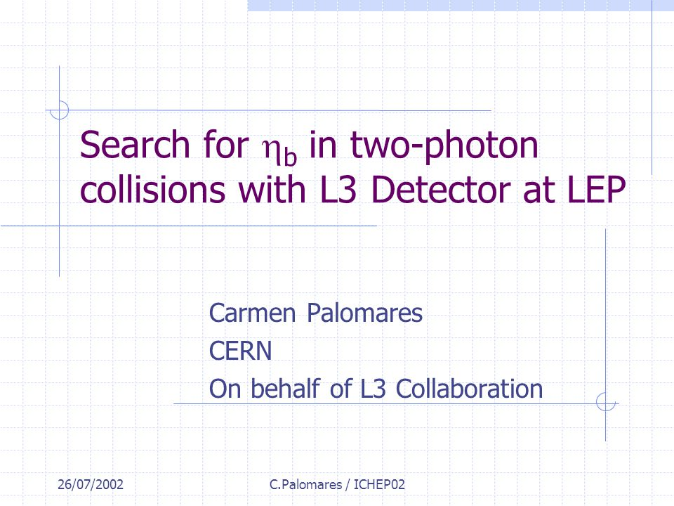 26/07/2002C.Palomares / ICHEP02 Search for  b in two-photon collisions with L3 Detector at LEP Carmen Palomares CERN On behalf of L3 Collaboration