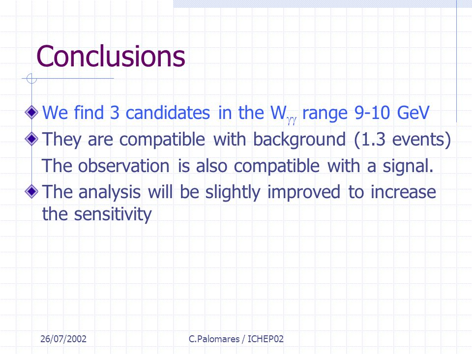 26/07/2002C.Palomares / ICHEP02 Conclusions We find 3 candidates in the W  range 9-10 GeV They are compatible with background (1.3 events) The obser