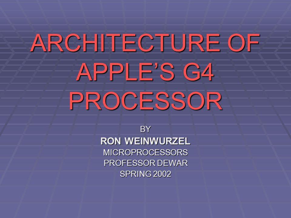 ARCHITECTURE OF APPLE'S G4 PROCESSOR BY RON WEINWURZEL MICROPROCESSORS PROFESSOR DEWAR SPRING 2002