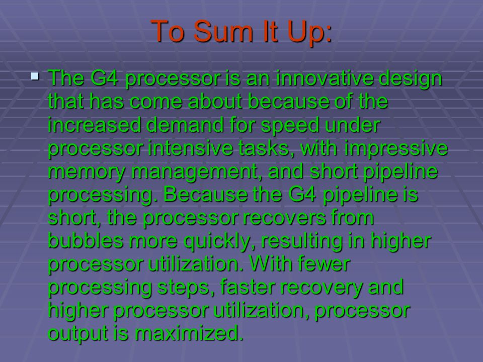 To Sum It Up:  The G4 processor is an innovative design that has come about because of the increased demand for speed under processor intensive tasks, with impressive memory management, and short pipeline processing.