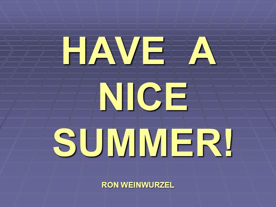 HAVE A NICE SUMMER! RON WEINWURZEL