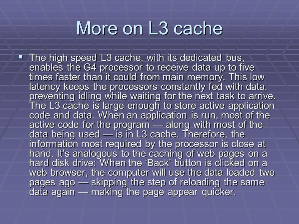 More on L3 cache  The high speed L3 cache, with its dedicated bus, enables the G4 processor to receive data up to five times faster than it could from main memory.