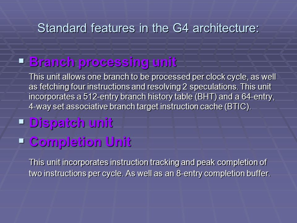 Standard features in the G4 architecture:  Branch processing unit This unit allows one branch to be processed per clock cycle, as well as fetching four instructions and resolving 2 speculations.