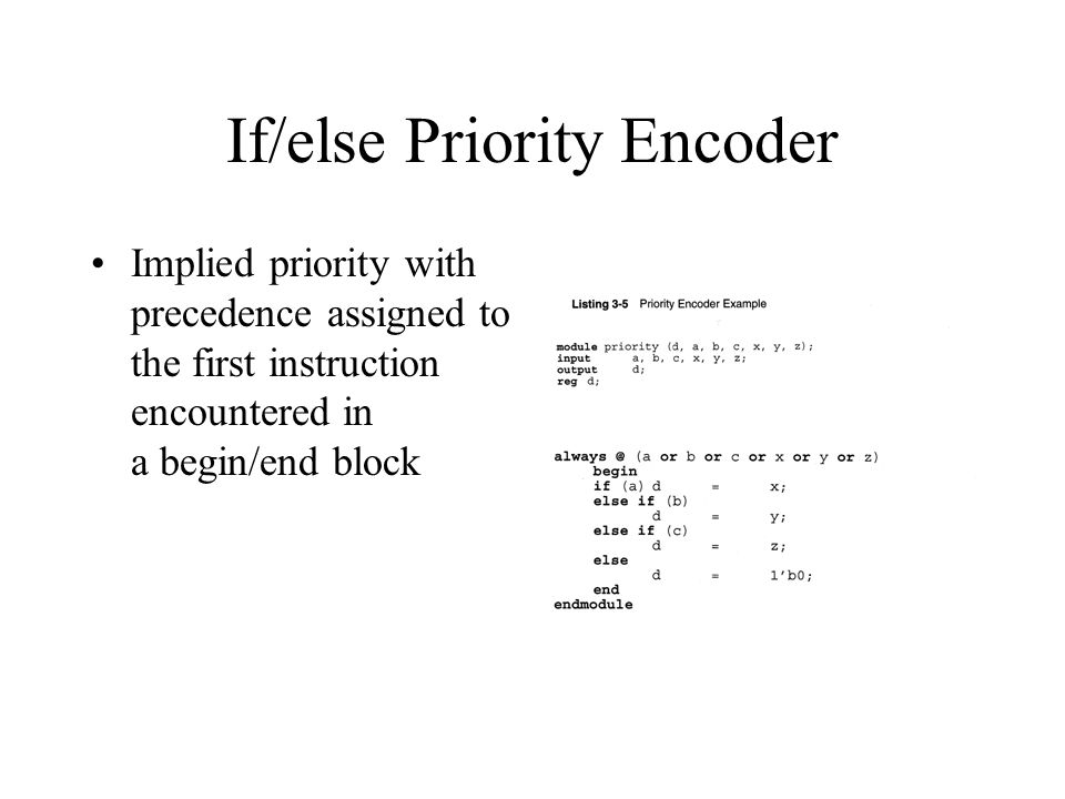 If/else Priority Encoder Implied priority with precedence assigned to the first instruction encountered in a begin/end block