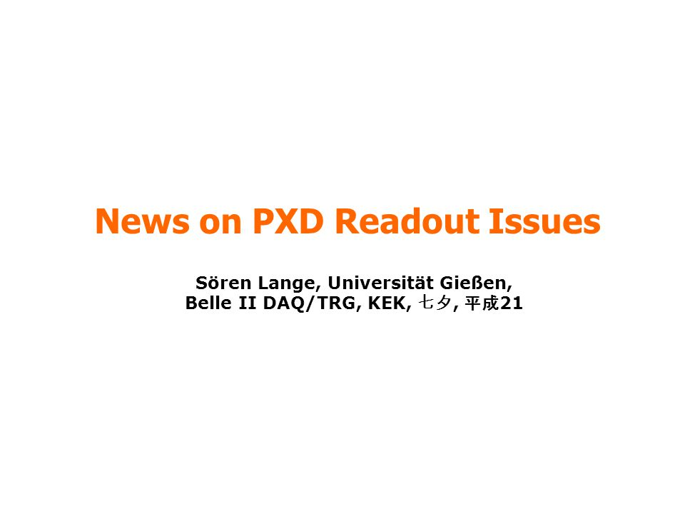 News on PXD Readout Issues Sören Lange, Universität Gießen, Belle II DAQ/TRG, KEK, 七夕, 平成 21