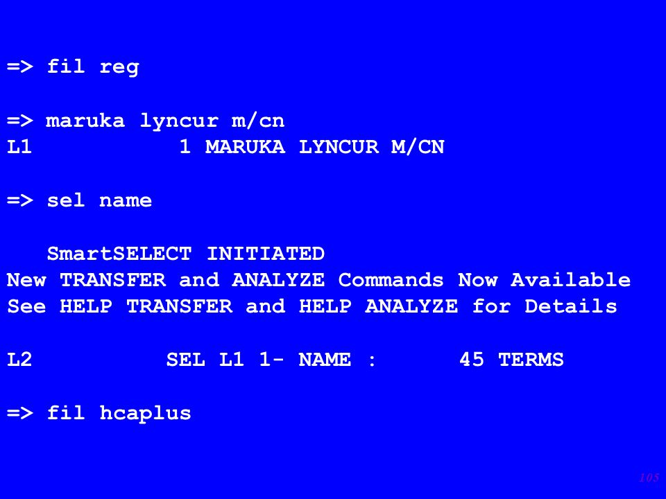 105 => fil reg => maruka lyncur m/cn L1 1 MARUKA LYNCUR M/CN => sel name SmartSELECT INITIATED New TRANSFER and ANALYZE Commands Now Available See HELP TRANSFER and HELP ANALYZE for Details L2 SEL L1 1- NAME : 45 TERMS => fil hcaplus