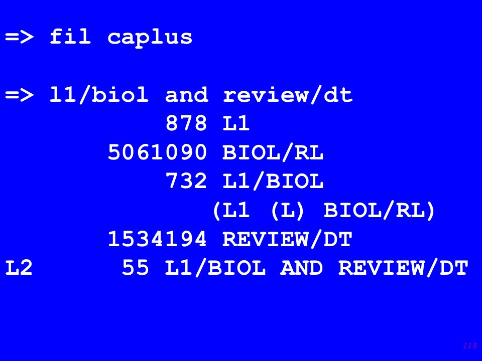 118 => fil caplus => l1/biol and review/dt 878 L1 5061090 BIOL/RL 732 L1/BIOL (L1 (L) BIOL/RL) 1534194 REVIEW/DT L2 55 L1/BIOL AND REVIEW/DT