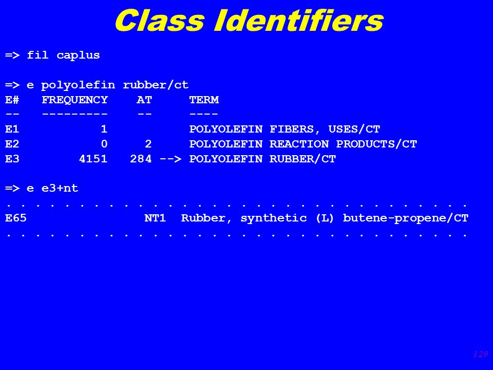 129 Class Identifiers => fil caplus => e polyolefin rubber/ct E# FREQUENCY AT TERM -- --------- -- ---- E1 1 POLYOLEFIN FIBERS, USES/CT E2 0 2 POLYOLEFIN REACTION PRODUCTS/CT E3 4151 284 --> POLYOLEFIN RUBBER/CT => e e3+nt................