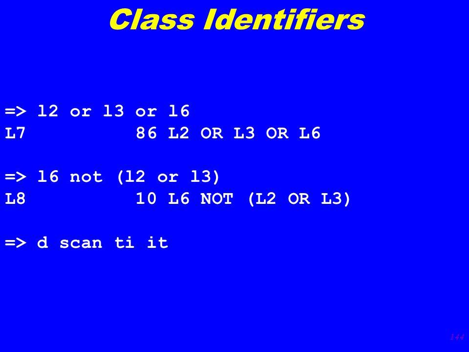 144 => l2 or l3 or l6 L7 86 L2 OR L3 OR L6 => l6 not (l2 or l3) L8 10 L6 NOT (L2 OR L3) => d scan ti it Class Identifiers