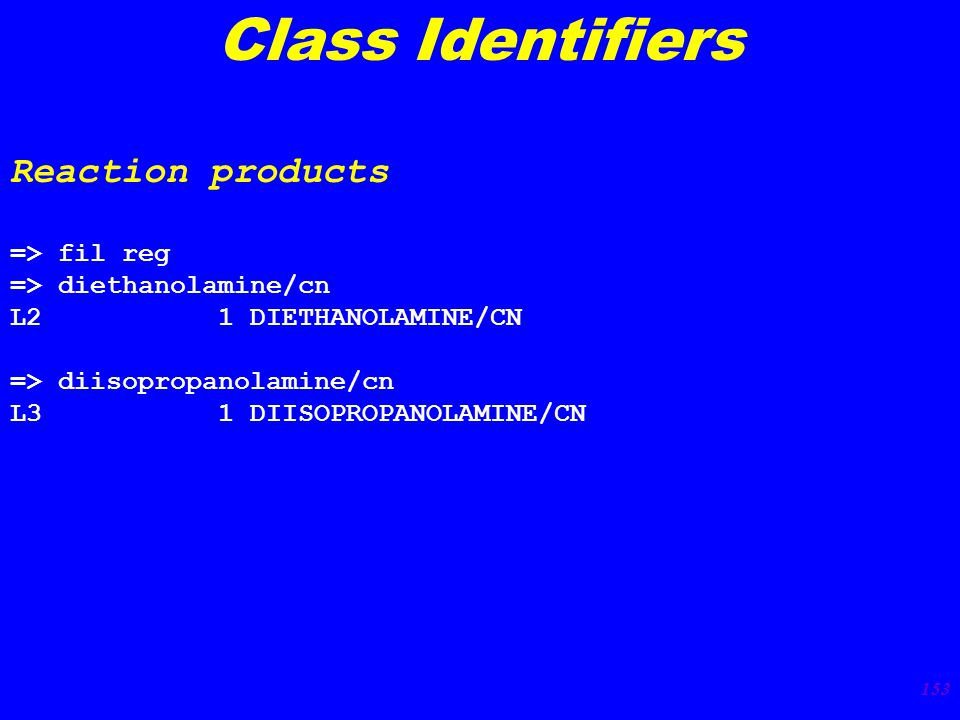 153 Class Identifiers Reaction products => fil reg => diethanolamine/cn L2 1 DIETHANOLAMINE/CN => diisopropanolamine/cn L3 1 DIISOPROPANOLAMINE/CN