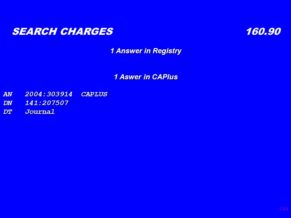 166 SEARCH CHARGES 160.90 1 Answer in Registry 1 Aswer in CAPlus AN 2004:303914 CAPLUS DN 141:207507 DT Journal