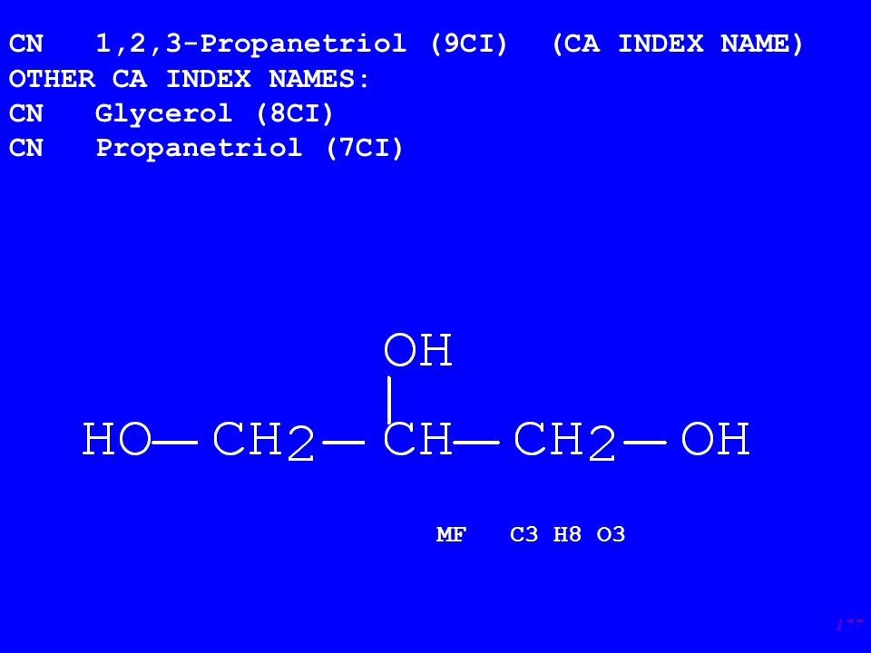 177 CN 1,2,3-Propanetriol (9CI) (CA INDEX NAME) OTHER CA INDEX NAMES: CN Glycerol (8CI) CN Propanetriol (7CI) MF C3 H8 O3