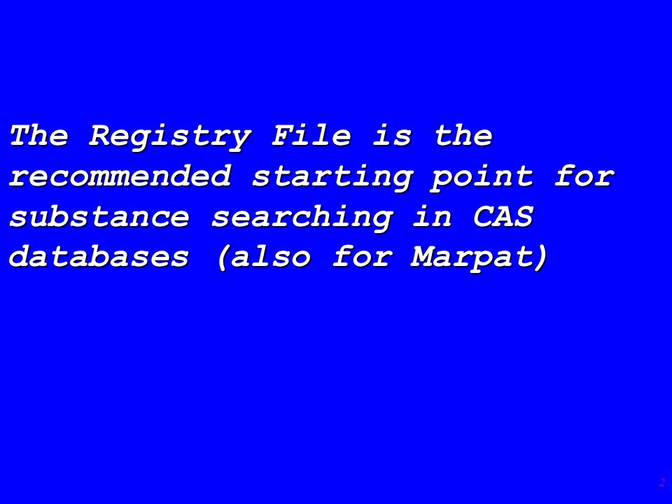 2 The Registry File is the recommended starting point for substance searching in CAS databases (also for Marpat)