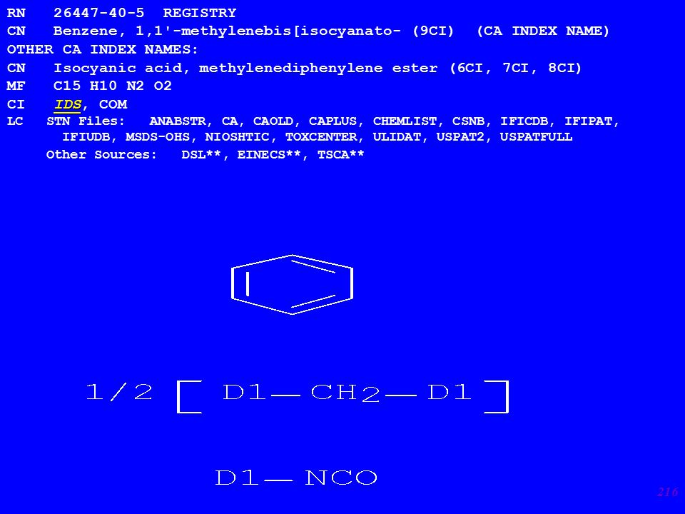 216 RN 26447-40-5 REGISTRY CN Benzene, 1,1 -methylenebis[isocyanato- (9CI) (CA INDEX NAME) OTHER CA INDEX NAMES: CN Isocyanic acid, methylenediphenylene ester (6CI, 7CI, 8CI) MF C15 H10 N2 O2 IDS CI IDS, COM LC STN Files: ANABSTR, CA, CAOLD, CAPLUS, CHEMLIST, CSNB, IFICDB, IFIPAT, IFIUDB, MSDS-OHS, NIOSHTIC, TOXCENTER, ULIDAT, USPAT2, USPATFULL Other Sources: DSL**, EINECS**, TSCA**