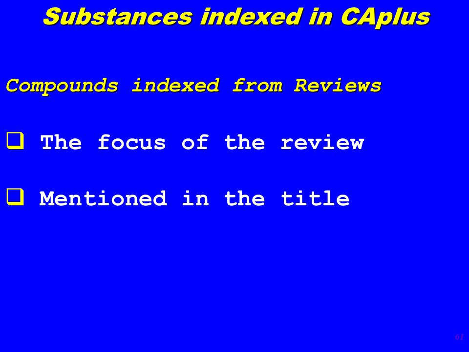 61 Compounds indexed from Reviews  The focus of the review  Mentioned in the title Substances indexed in CAplus
