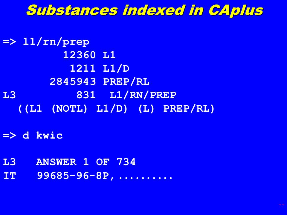 77 => l1/rn/prep 12360 L1 1211 L1/D 2845943 PREP/RL L3 831 L1/RN/PREP ((L1 (NOTL) L1/D) (L) PREP/RL) => d kwic L3 ANSWER 1 OF 734 IT 99685-96-8P,..........