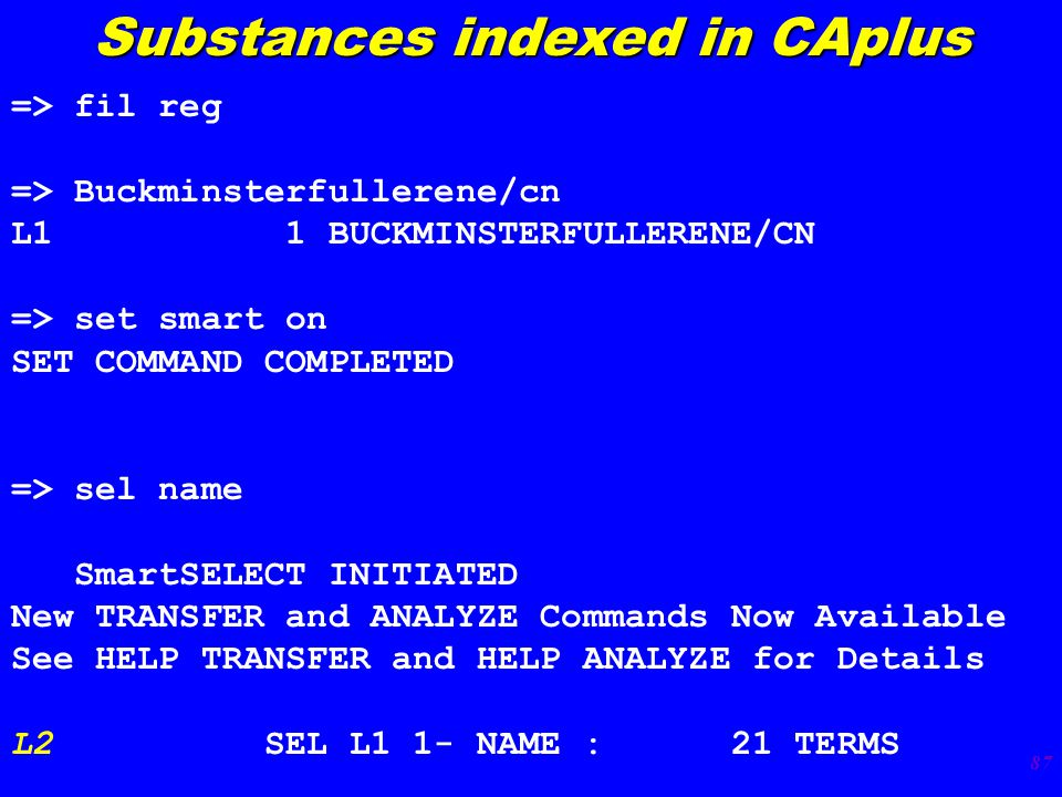 87 => fil reg => Buckminsterfullerene/cn L1 1 BUCKMINSTERFULLERENE/CN => set smart on SET COMMAND COMPLETED => sel name SmartSELECT INITIATED New TRANSFER and ANALYZE Commands Now Available See HELP TRANSFER and HELP ANALYZE for Details L2 SEL L1 1- NAME : 21 TERMS Substances indexed in CAplus