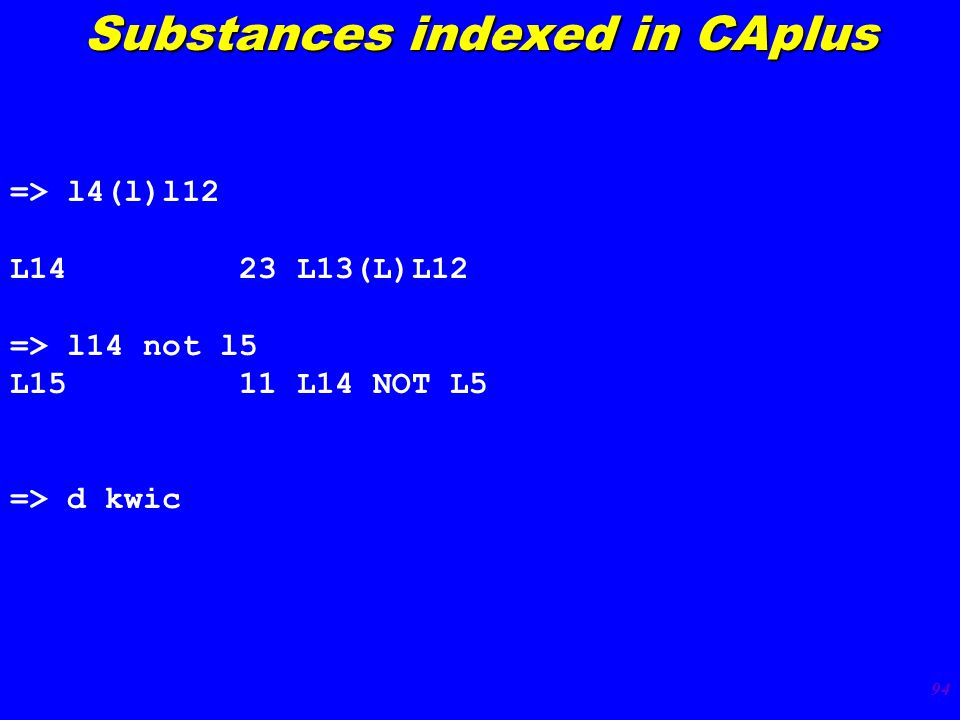 94 Substances indexed in CAplus => l4(l)l12 L14 23 L13(L)L12 => l14 not l5 L15 11 L14 NOT L5 => d kwic