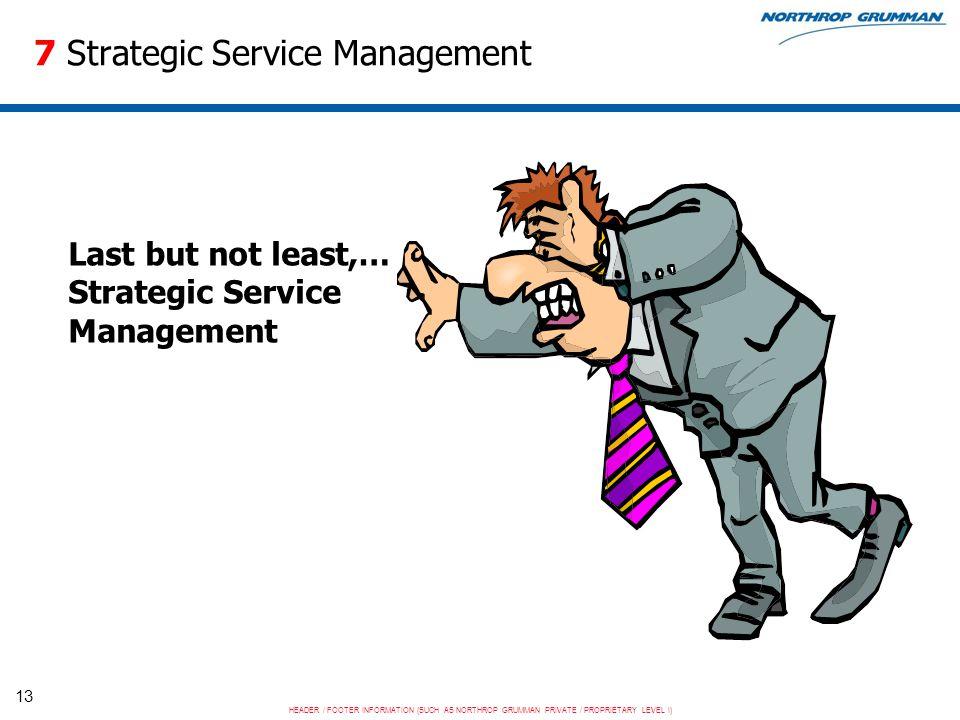 HEADER / FOOTER INFORMATION (SUCH AS NORTHROP GRUMMAN PRIVATE / PROPRIETARY LEVEL I) 13 7 Strategic Service Management Last but not least,… Strategic Service Management