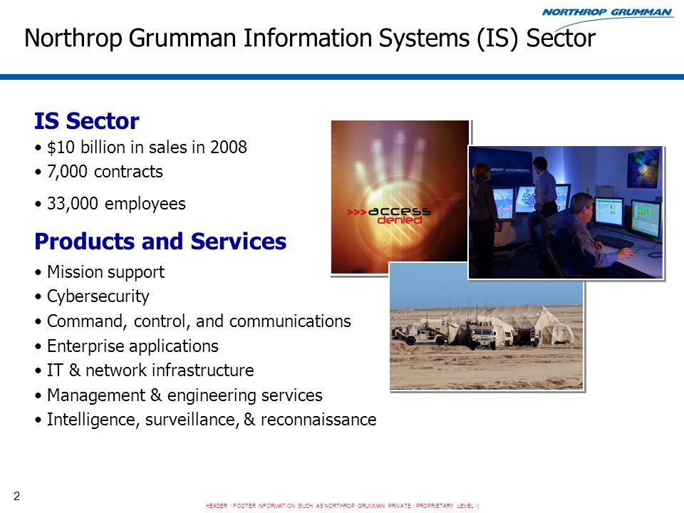 HEADER / FOOTER INFORMATION (SUCH AS NORTHROP GRUMMAN PRIVATE / PROPRIETARY LEVEL I) 3 IS as a CMMI for Services Early Adopter IS has a history of successful CMMI adoption –One of the first large organization adopters –Over 80 organizations (over 250 projects) appraised at Level 3 or higher IS was very interested in applying our successes to services Strong IS involvement in developing the CMMI for Services model –Hal Wilson – CMMI Steering Group advocate for developing the model –Craig Hollenbach – Model Project Manager –Brandon Buteau – Model Architect –Roy Porter – One of the model authors Made sense for IS to be an early adopter IS completed a successful Level 3 SCAMPI A in October 2009 –Led by Pat O'Toole and 3 lead appraisers (John Clouet, Ron Ulrich, Ravi Khetan)