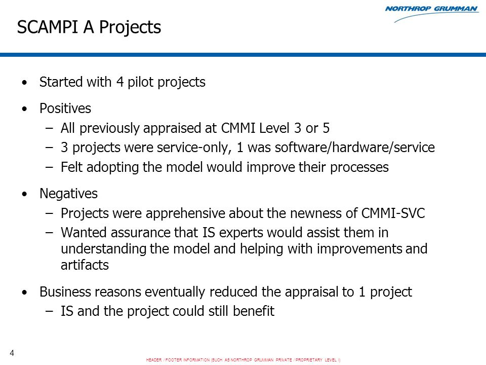 HEADER / FOOTER INFORMATION (SUCH AS NORTHROP GRUMMAN PRIVATE / PROPRIETARY LEVEL I) 4 SCAMPI A Projects Started with 4 pilot projects Positives –All previously appraised at CMMI Level 3 or 5 –3 projects were service-only, 1 was software/hardware/service –Felt adopting the model would improve their processes Negatives –Projects were apprehensive about the newness of CMMI-SVC –Wanted assurance that IS experts would assist them in understanding the model and helping with improvements and artifacts Business reasons eventually reduced the appraisal to 1 project –IS and the project could still benefit