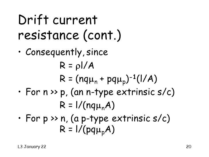 L3 January 2220 Drift current resistance (cont.) Consequently, since R =  l/A R = (nq  n + pq  p ) -1 (l/A) For n >> p, (an n-type extrinsic s/c) R = l/(nq  n A) For p >> n, (a p-type extrinsic s/c) R = l/(pq  p A)