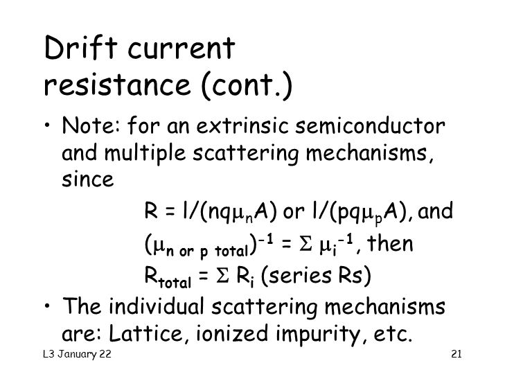 L3 January 2221 Drift current resistance (cont.) Note: for an extrinsic semiconductor and multiple scattering mechanisms, since R = l/(nq  n A) or l/(pq  p A), and (  n or p total ) -1 =   i -1, then R total =  R i (series Rs) The individual scattering mechanisms are: Lattice, ionized impurity, etc.