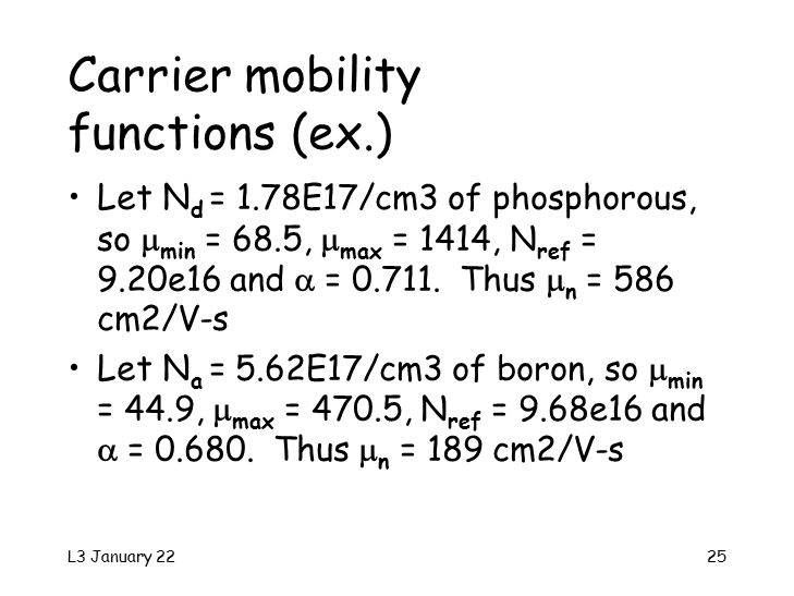 L3 January 2225 Carrier mobility functions (ex.) Let N d = 1.78E17/cm3 of phosphorous, so  min = 68.5,  max = 1414, N ref = 9.20e16 and  = 0.711.