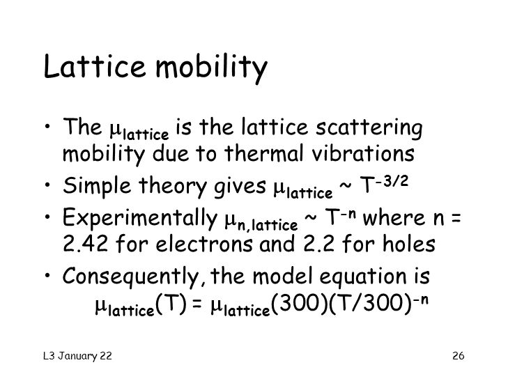 L3 January 2226 Lattice mobility The  lattice is the lattice scattering mobility due to thermal vibrations Simple theory gives  lattice ~ T -3/2 Experimentally  n,lattice ~ T -n where n = 2.42 for electrons and 2.2 for holes Consequently, the model equation is  lattice (T) =  lattice (300)(T/300) -n