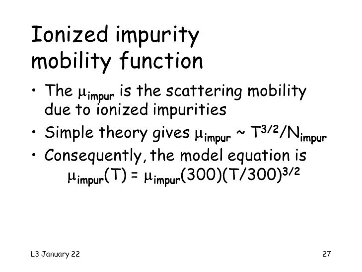 L3 January 2227 Ionized impurity mobility function The  impur is the scattering mobility due to ionized impurities Simple theory gives  impur ~ T 3/2 /N impur Consequently, the model equation is  impur (T) =  impur (300)(T/300) 3/2