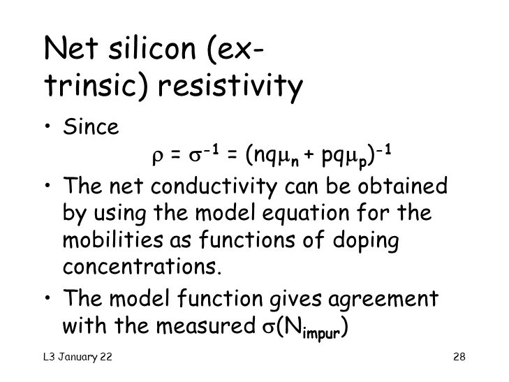 L3 January 2228 Net silicon (ex- trinsic) resistivity Since  =  -1 = (nq  n + pq  p ) -1 The net conductivity can be obtained by using the model equation for the mobilities as functions of doping concentrations.
