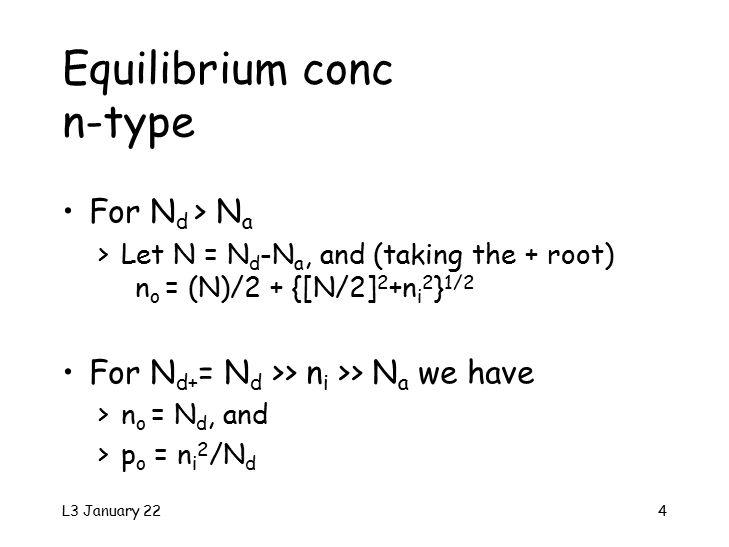 L3 January 224 For N d > N a >Let N = N d -N a, and (taking the + root) n o = (N)/2 + {[N/2] 2 +n i 2 } 1/2 For N d+ = N d >> n i >> N a we have >n o = N d, and >p o = n i 2 /N d Equilibrium conc n-type