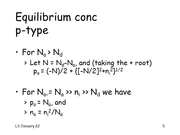 L3 January 225 For N a > N d >Let N = N d -N a, and (taking the + root) p o = (-N)/2 + {[-N/2] 2 +n i 2 } 1/2 For N a- = N a >> n i >> N d we have >p o = N a, and >n o = n i 2 /N a Equilibrium conc p-type