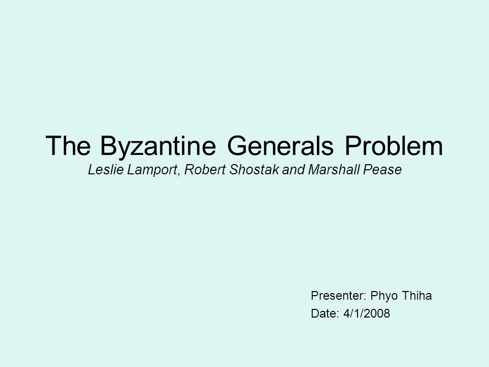 The Byzantine Generals Problem Leslie Lamport, Robert Shostak and Marshall Pease Presenter: Phyo Thiha Date: 4/1/2008