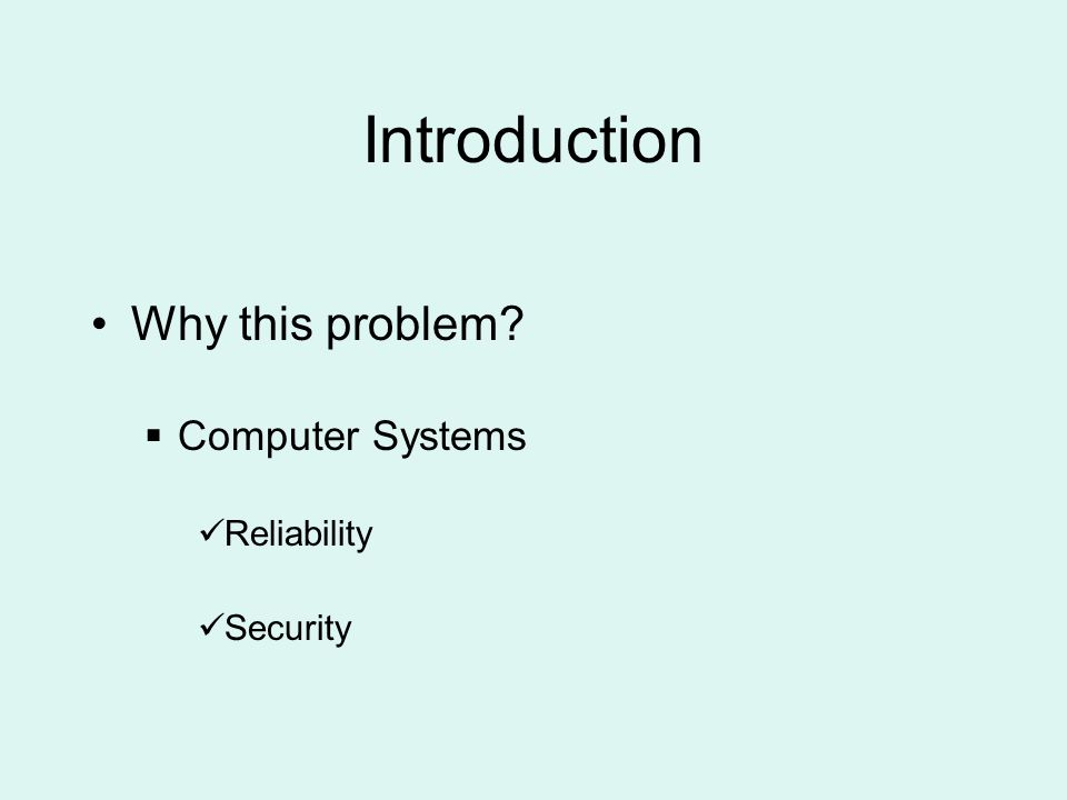 Introduction Why this problem  Computer Systems Reliability Security