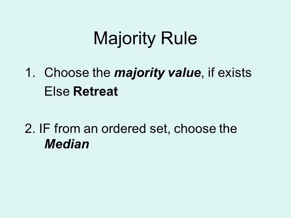 Majority Rule 1.Choose the majority value, if exists Else Retreat 2.