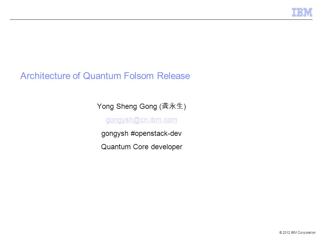 © 2012 IBM Corporation Architecture of Quantum Folsom Release Yong Sheng Gong ( 龚永生 ) gongysh@cn.ibm.com gongysh #openstack-dev Quantum Core developer