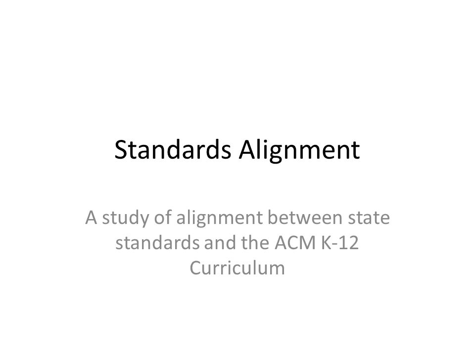 Standards Alignment A study of alignment between state standards and the ACM K-12 Curriculum