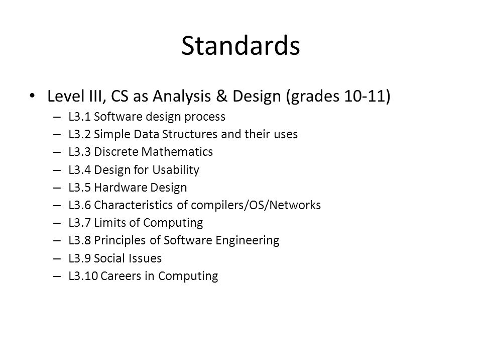 Standards Level III, CS as Analysis & Design (grades 10-11) – L3.1 Software design process – L3.2 Simple Data Structures and their uses – L3.3 Discrete Mathematics – L3.4 Design for Usability – L3.5 Hardware Design – L3.6 Characteristics of compilers/OS/Networks – L3.7 Limits of Computing – L3.8 Principles of Software Engineering – L3.9 Social Issues – L3.10 Careers in Computing
