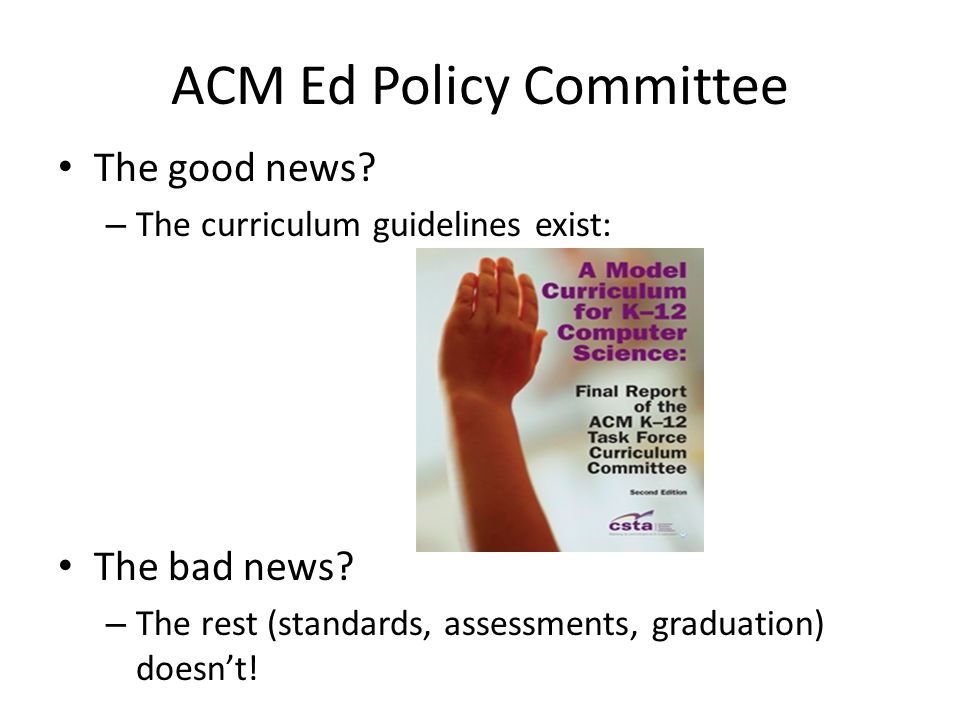 ACM Ed Policy Committee The good news. – The curriculum guidelines exist: The bad news.