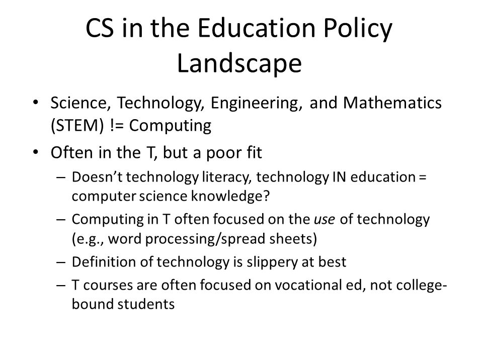 CS in the Education Policy Landscape Science, Technology, Engineering, and Mathematics (STEM) != Computing Often in the T, but a poor fit – Doesn't technology literacy, technology IN education = computer science knowledge.