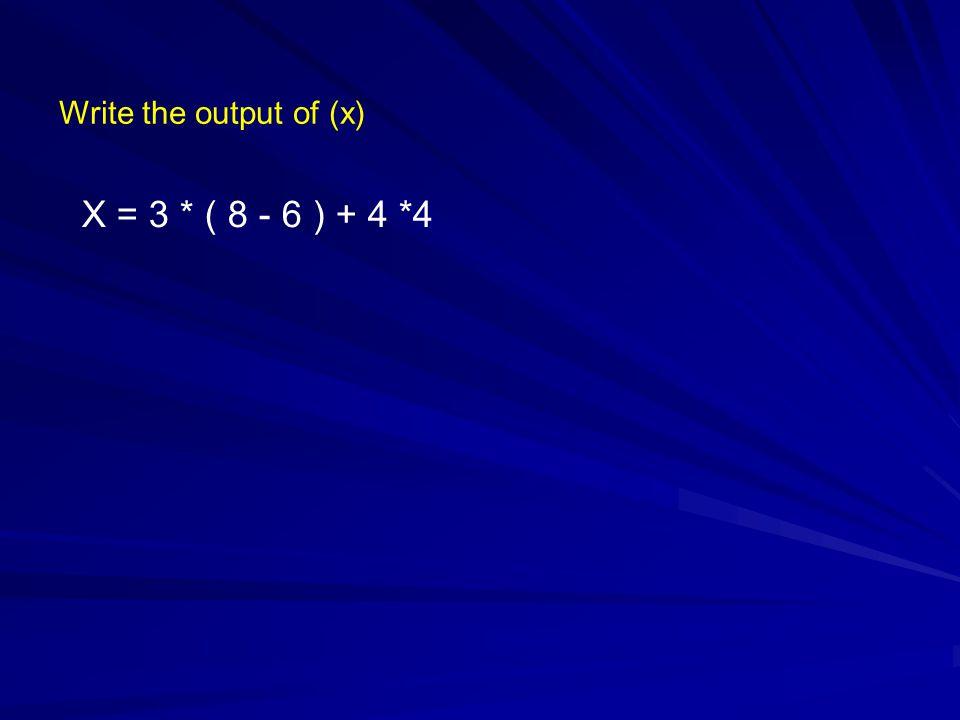 Write the output of (x) X = 3 * ( 8 - 6 ) + 4 *4
