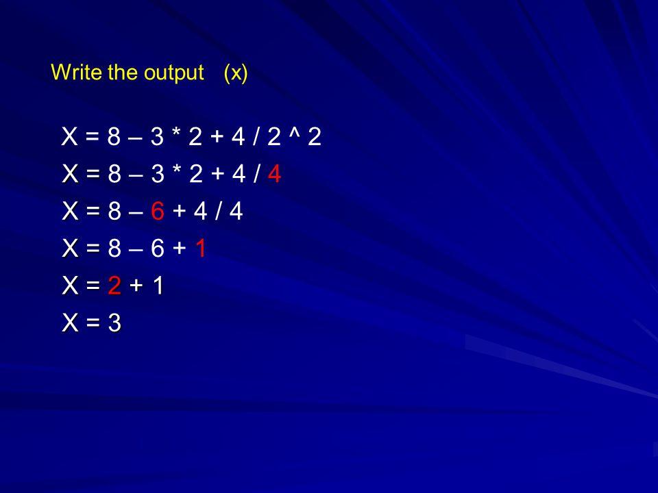 Write the output (x) X = 8 – 3 * 2 + 4 / 2 ^ 2 X = X = 8 – 3 * 2 + 4 / 4 X = X = 8 – 6 + 4 / 4 X = X = 8 – 6 + 1 X = 2 + 1 X = 3