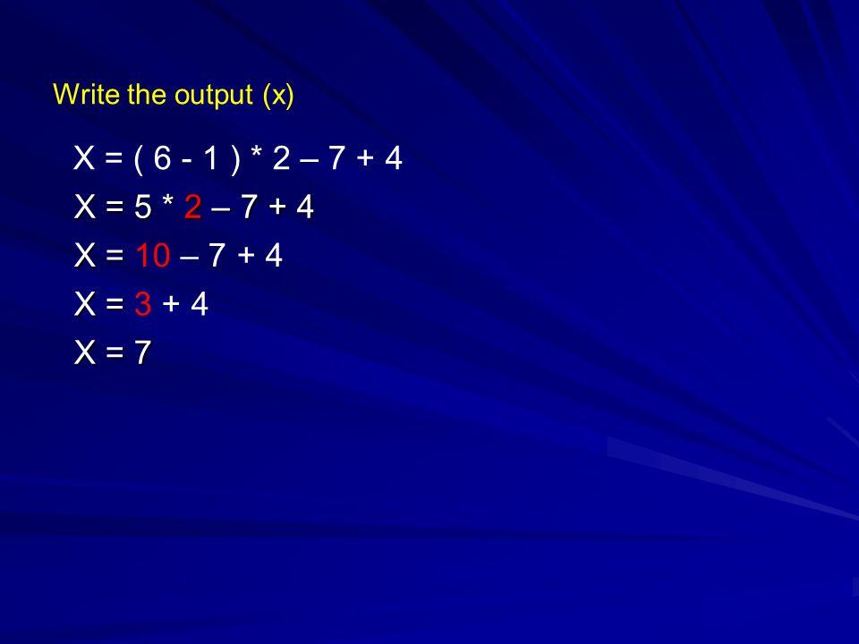 Write the output (x) X = ( 6 - 1 ) * 2 – 7 + 4 X = 5 * 2 – 7 + 4 X = X = 10 – 7 + 4 X = X = 3 + 4 X = 7