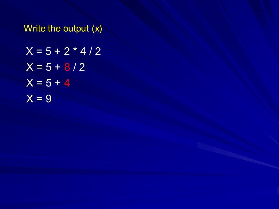 Write the output (x) X = 5 + 2 * 4 / 2 X = X = 5 + 8 / 2 X = X = 5 + 4 X = 9