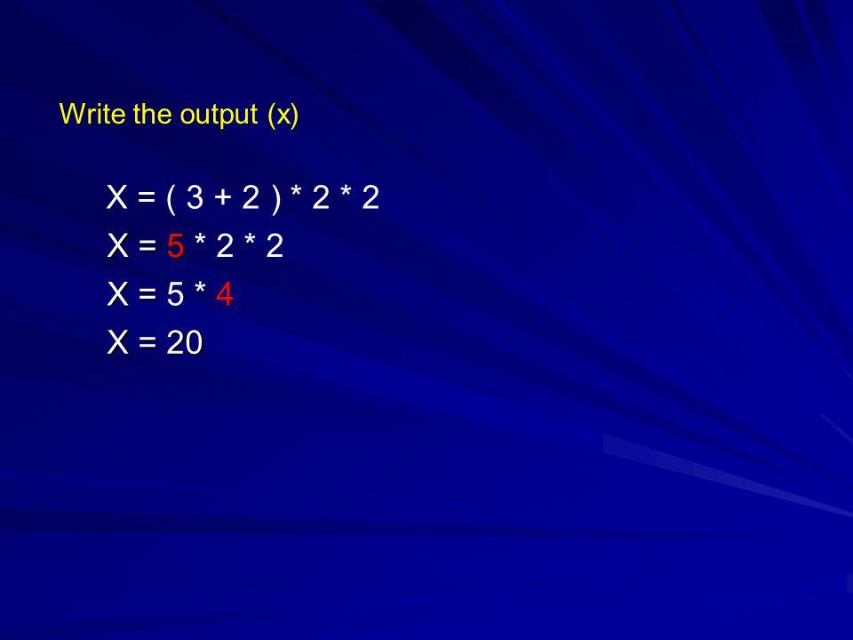 Write the output (x) X = ( 3 + 2 ) * 2 * 2 X = 5 X = 5 * 2 * 2 X = X = 5 * 4 X = 20